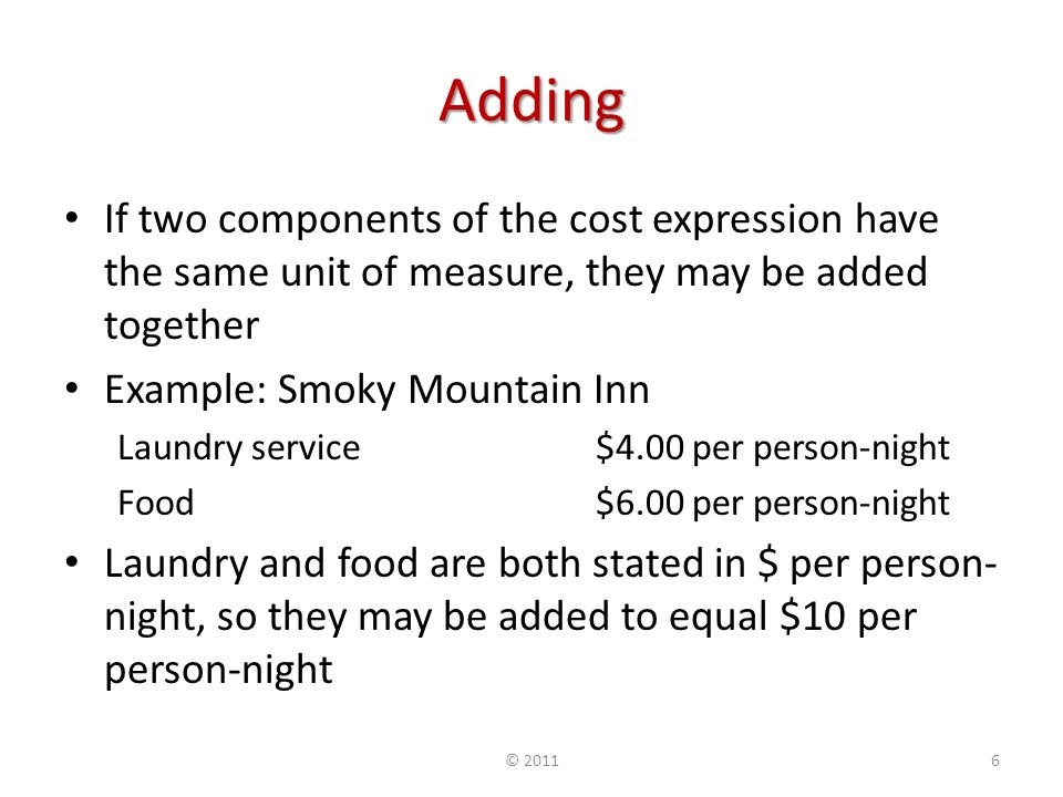 Adding If two components of the cost expression have the same unit of measure, they may be added together Example: Smoky Mountain Inn Laundry service $4.00 per person-night Food $6.00 per person-night Laundry and food are both stated in $ per person- night, so they may be added to equal $10 per person-night © 20116