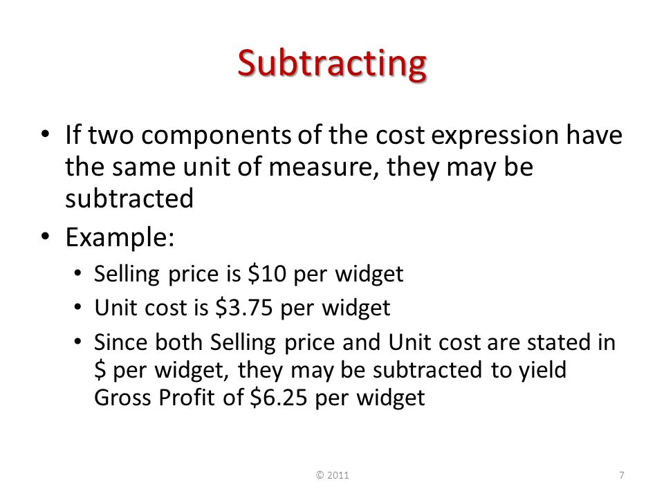 Subtracting If two components of the cost expression have the same unit of measure, they may be subtracted Example: Selling price is $10 per widget Unit cost is $3.75 per widget Since both Selling price and Unit cost are stated in $ per widget, they may be subtracted to yield Gross Profit of $6.25 per widget © 20117