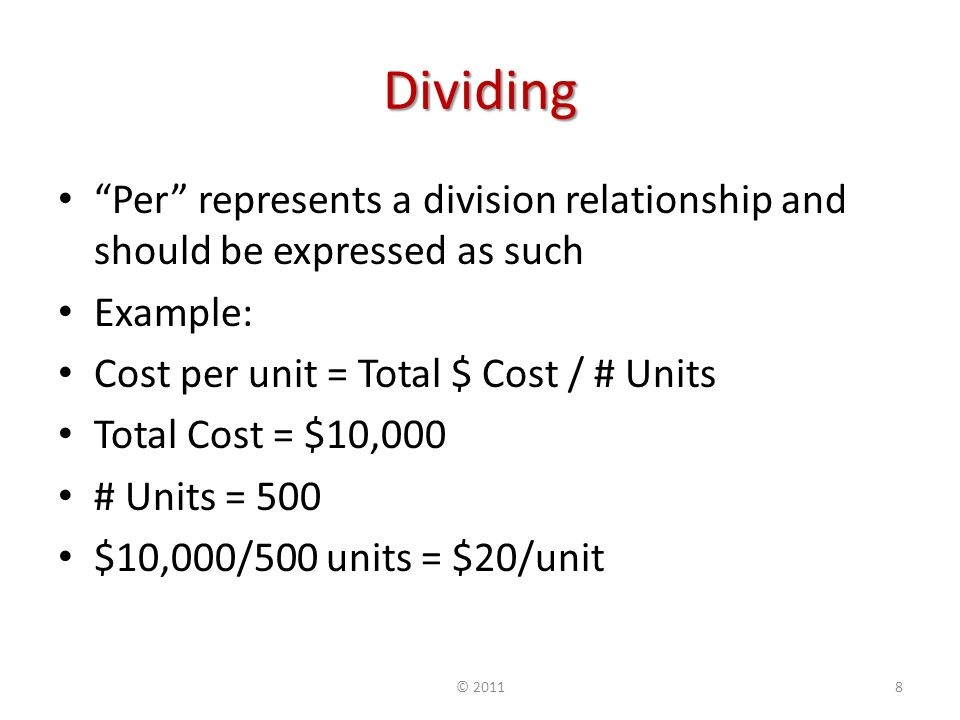 Dividing Per represents a division relationship and should be expressed as such Example: Cost per unit = Total $ Cost / # Units Total Cost = $10,000 # Units = 500 $10,000/500 units = $20/unit © 20118