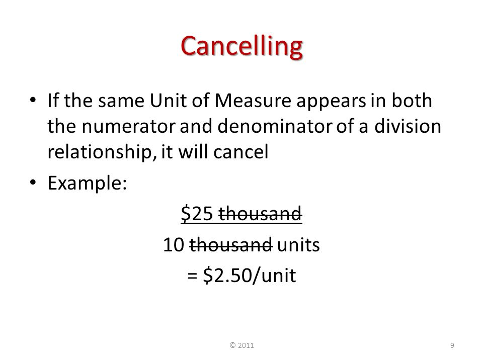 Cancelling If the same Unit of Measure appears in both the numerator and denominator of a division relationship, it will cancel Example: $25 thousand 10 thousand units = $2.50/unit © 20119