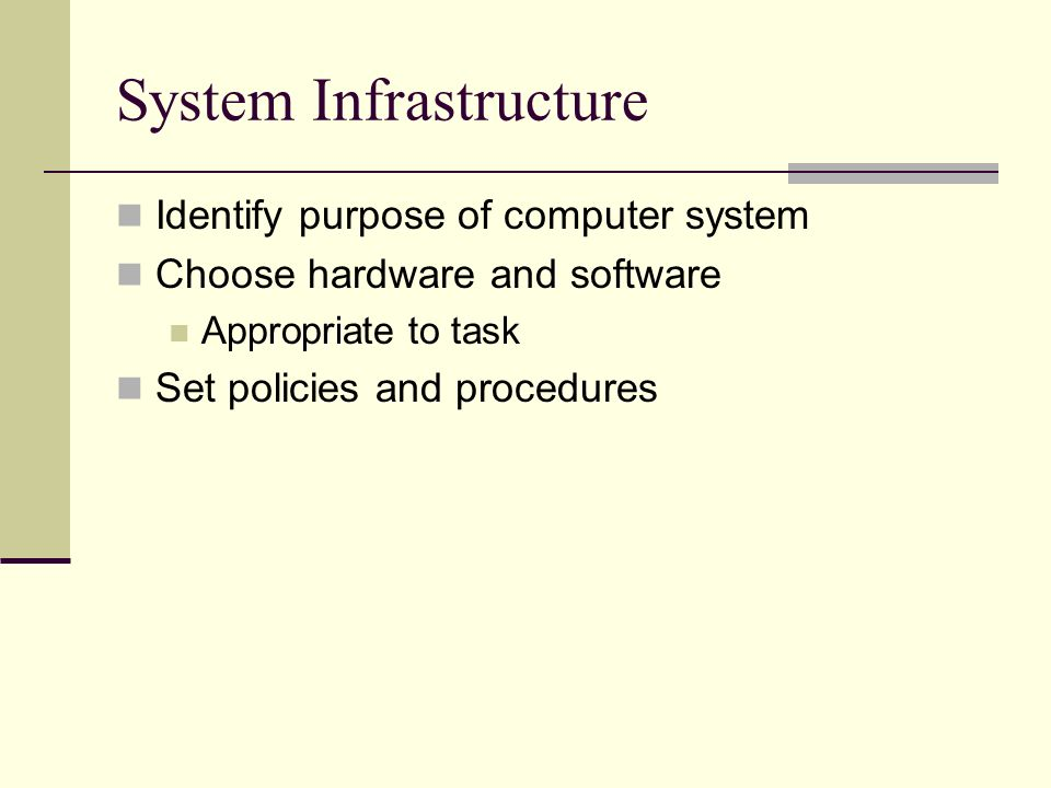 System Infrastructure Identify purpose of computer system Choose hardware and software Appropriate to task Set policies and procedures