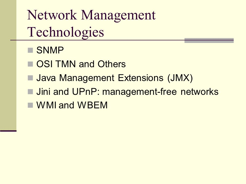 Network Management Technologies SNMP OSI TMN and Others Java Management Extensions (JMX) Jini and UPnP: management-free networks WMI and WBEM