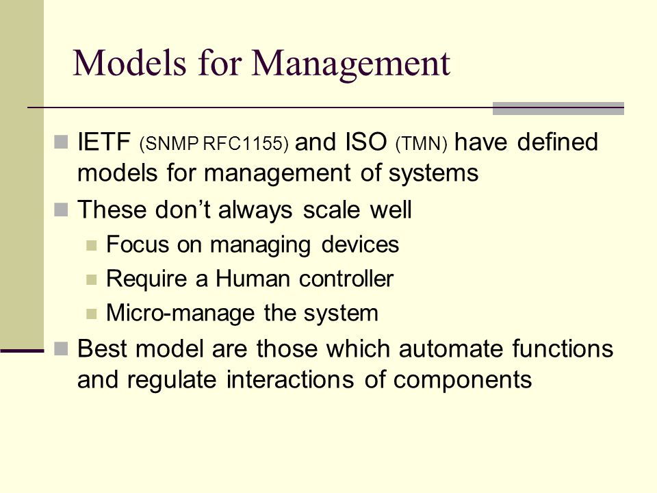 Models for Management IETF (SNMP RFC1155) and ISO (TMN) have defined models for management of systems These dont always scale well Focus on managing devices Require a Human controller Micro-manage the system Best model are those which automate functions and regulate interactions of components