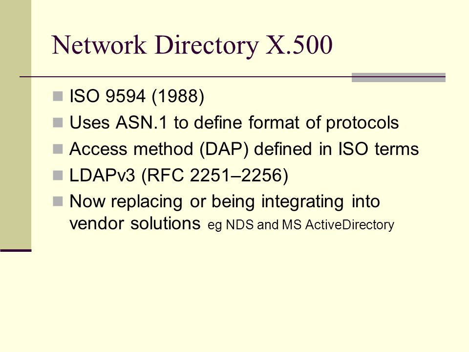 Network Directory X.500 ISO 9594 (1988) Uses ASN.1 to define format of protocols Access method (DAP) defined in ISO terms LDAPv3 (RFC 2251–2256) Now replacing or being integrating into vendor solutions eg NDS and MS ActiveDirectory