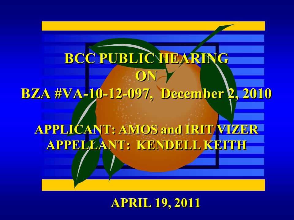APRIL 19, 2011 BCC PUBLIC HEARING ON BZA #VA , December 2, 2010 APPLICANT: AMOS and IRIT VIZER APPELLANT: KENDELL KEITH