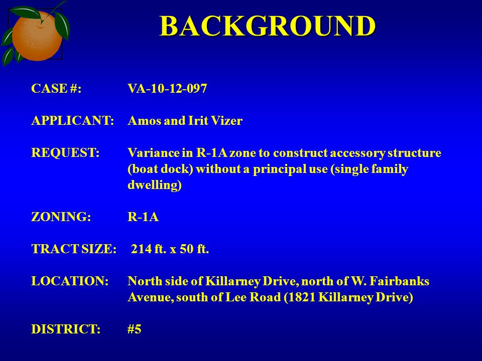 BACKGROUND CASE #:VA APPLICANT:Amos and Irit Vizer REQUEST:Variance in R-1A zone to construct accessory structure (boat dock) without a principal use (single family dwelling) ZONING:R-1A TRACT SIZE: 214 ft.