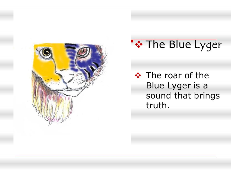 The Blue Lyger The roar of the Blue Lyger is a sound that brings truth.
