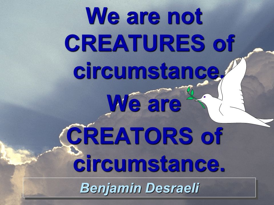 Benjamin Desraeli We are not CREATURES of circumstance, We are CREATORS of circumstance.