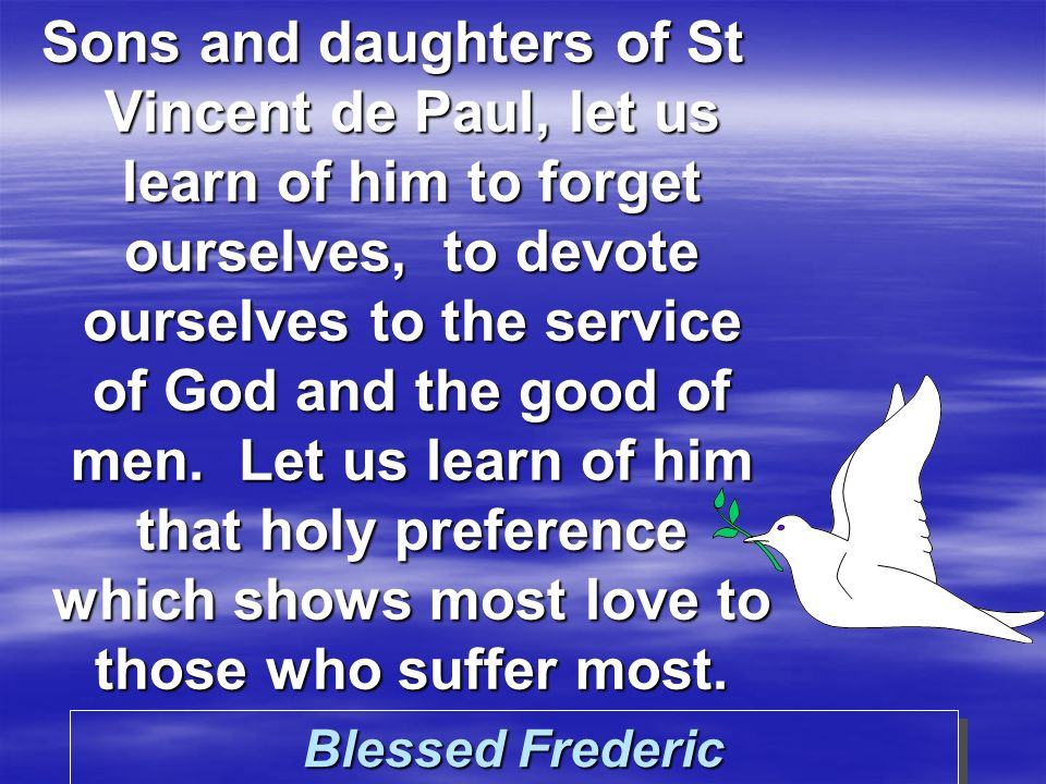 Blessed Frederic Sons and daughters of St Vincent de Paul, let us learn of him to forget ourselves, to devote ourselves to the service of God and the good of men.