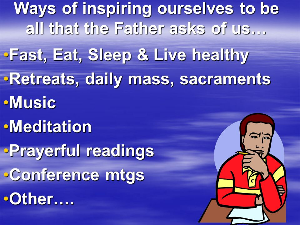 Ways of inspiring ourselves to be all that the Father asks of us… Fast, Eat, Sleep & Live healthyFast, Eat, Sleep & Live healthy Retreats, daily mass, sacramentsRetreats, daily mass, sacraments MusicMusic MeditationMeditation Prayerful readingsPrayerful readings Conference mtgsConference mtgs Other….Other….