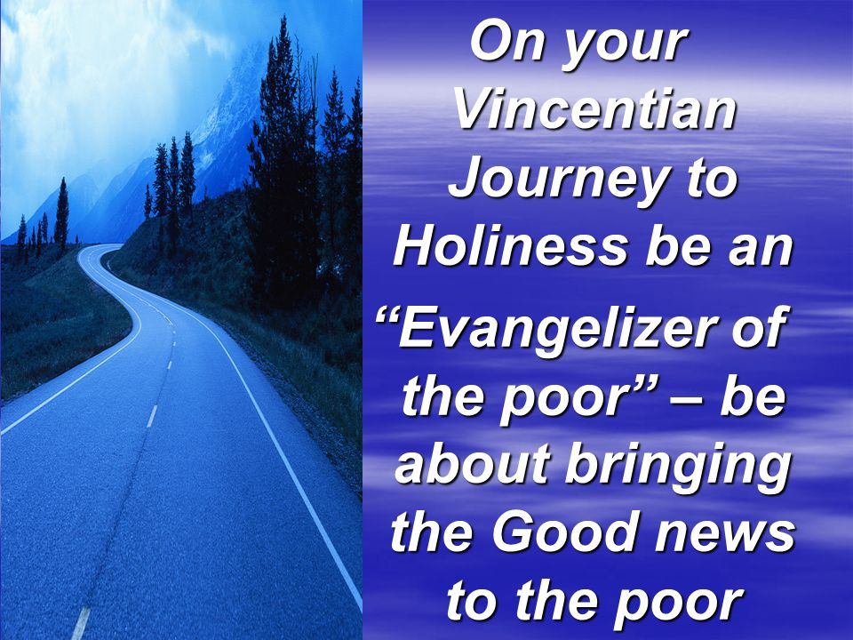 On your Vincentian Journey to Holiness be an Evangelizer of the poor – be about bringing the Good news to the poor