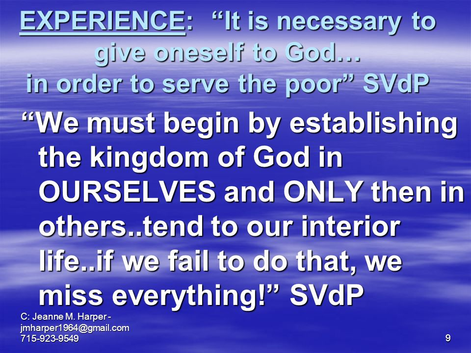 9 EXPERIENCE: It is necessary to give oneself to God… in order to serve the poor SVdP We must begin begin by establishing the kingdom of God in OURSELVES and ONLY then in others..tend to our interior life..if we fail to do that, we miss everything.