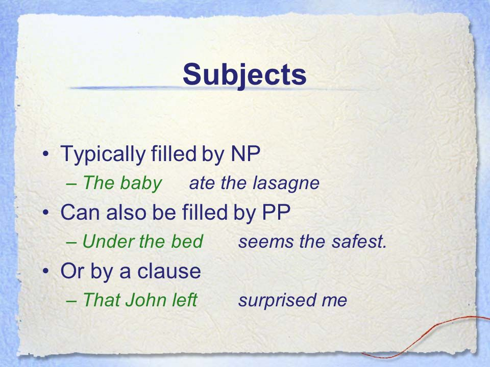Subjects Typically filled by NP –The babyate the lasagne Can also be filled by PP –Under the bedseems the safest.