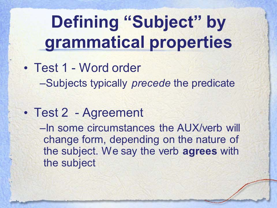Defining Subject by grammatical properties Test 1 - Word order –Subjects typically precede the predicate Test 2 - Agreement –In some circumstances the AUX/verb will change form, depending on the nature of the subject.