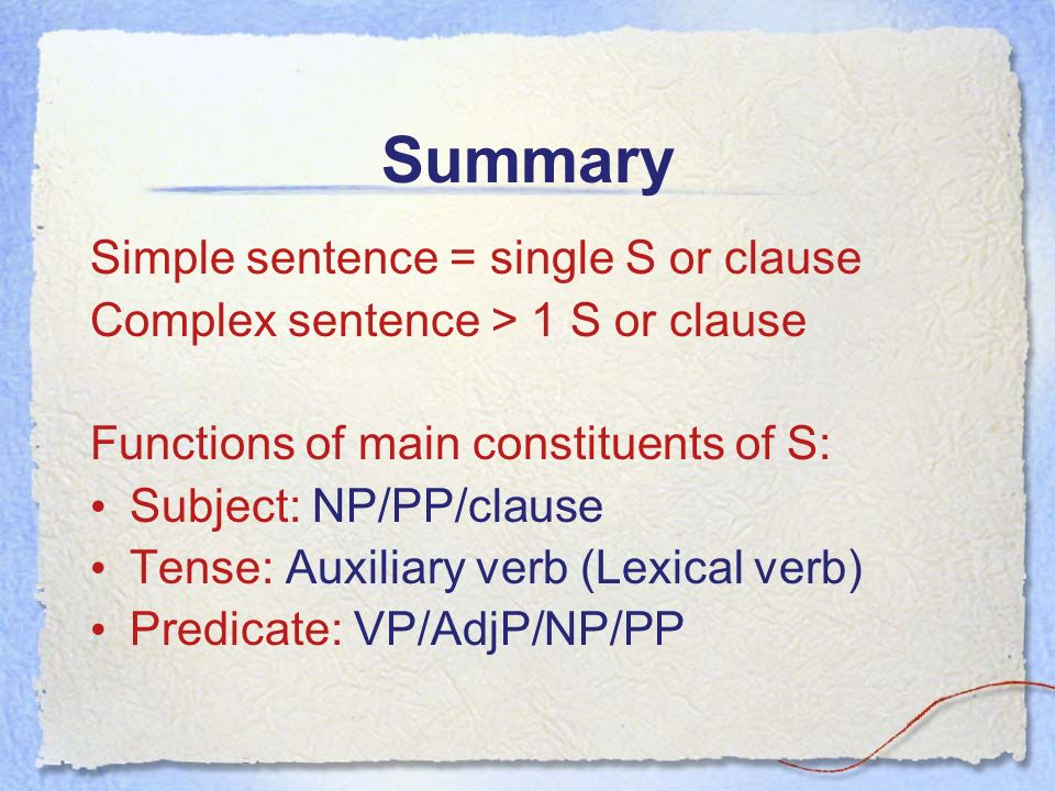 Summary Simple sentence = single S or clause Complex sentence > 1 S or clause Functions of main constituents of S: Subject: NP/PP/clause Tense: Auxiliary verb (Lexical verb) Predicate: VP/AdjP/NP/PP