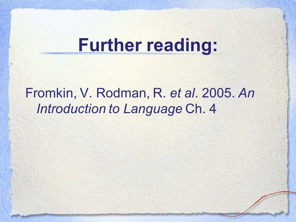 Further reading: Fromkin, V. Rodman, R. et al An Introduction to Language Ch. 4