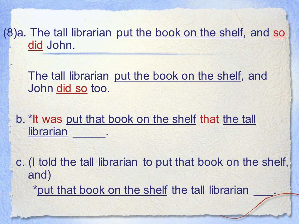 (8)a. The tall librarian put the book on the shelf, and so did John.