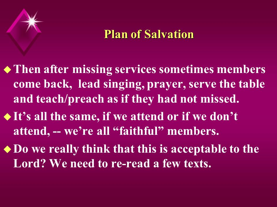 Plan of Salvation u Then after missing services sometimes members come back, lead singing, prayer, serve the table and teach/preach as if they had not missed.