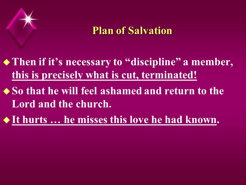 Plan of Salvation u Then if its necessary to discipline a member, this is precisely what is cut, terminated.