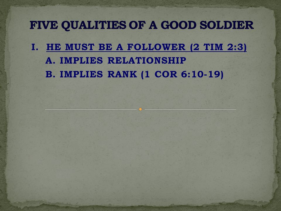 I. HE MUST BE A FOLLOWER (2 TIM 2:3) A. IMPLIES RELATIONSHIP B. IMPLIES RANK (1 COR 6:10-19)