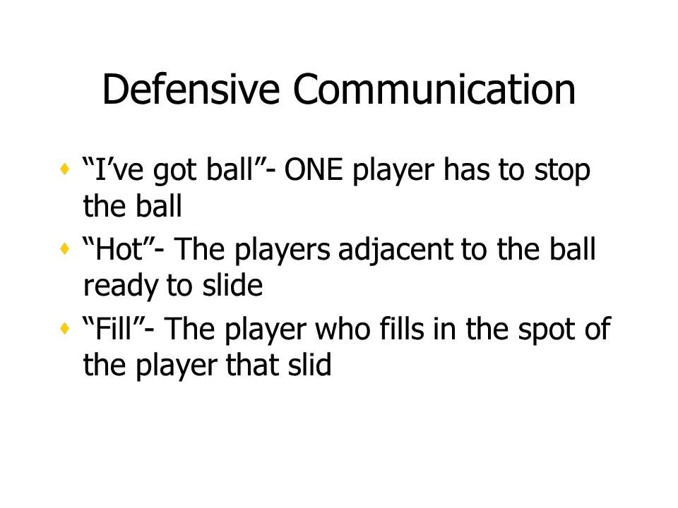 Defensive Communication Ive got ball- ONE player has to stop the ball Hot- The players adjacent to the ball ready to slide Fill- The player who fills in the spot of the player that slid Ive got ball- ONE player has to stop the ball Hot- The players adjacent to the ball ready to slide Fill- The player who fills in the spot of the player that slid