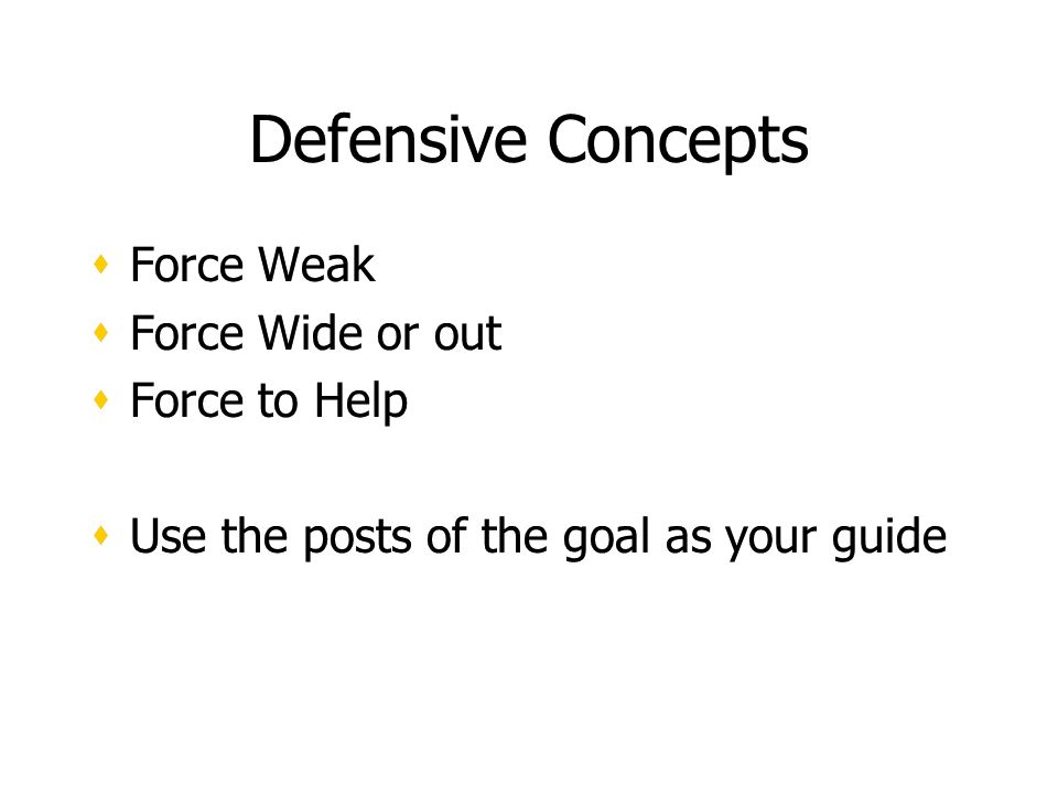 Defensive Concepts Force Weak Force Wide or out Force to Help Use the posts of the goal as your guide Force Weak Force Wide or out Force to Help Use the posts of the goal as your guide