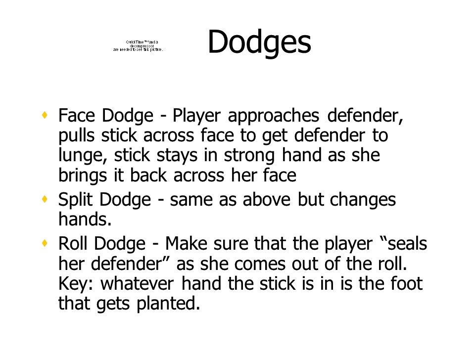 Dodges Face Dodge - Player approaches defender, pulls stick across face to get defender to lunge, stick stays in strong hand as she brings it back across her face Split Dodge - same as above but changes hands.