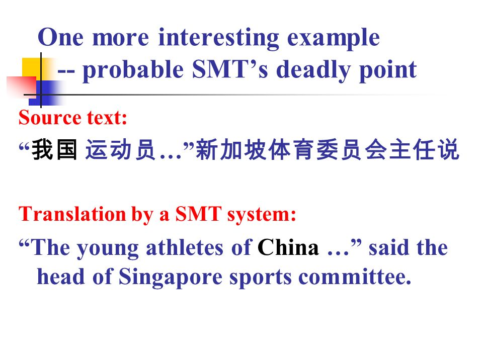 One more interesting example -- probable SMTs deadly point Source text: … Translation by a SMT system: The young athletes of China … said the head of Singapore sports committee.