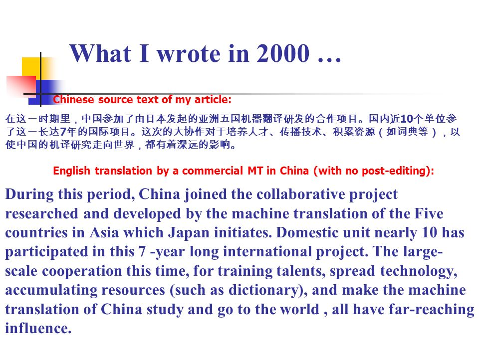What I wrote in 2000 … Chinese source text of my article: 10 7 English translation by a commercial MT in China (with no post-editing): During this period, China joined the collaborative project researched and developed by the machine translation of the Five countries in Asia which Japan initiates.