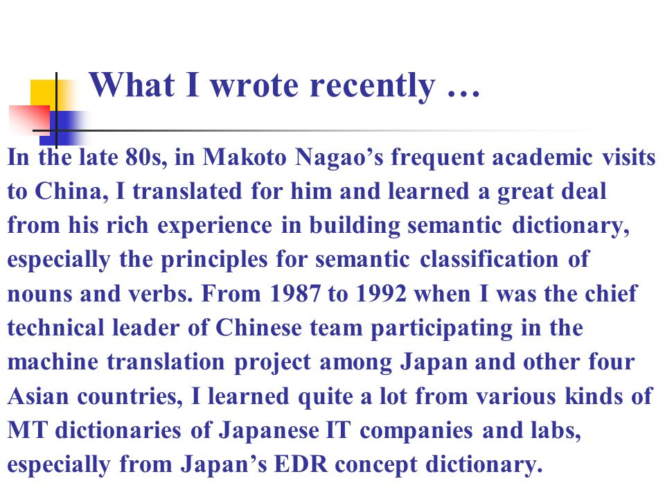 What I wrote recently … In the late 80s, in Makoto Nagaos frequent academic visits to China, I translated for him and learned a great deal from his rich experience in building semantic dictionary, especially the principles for semantic classification of nouns and verbs.