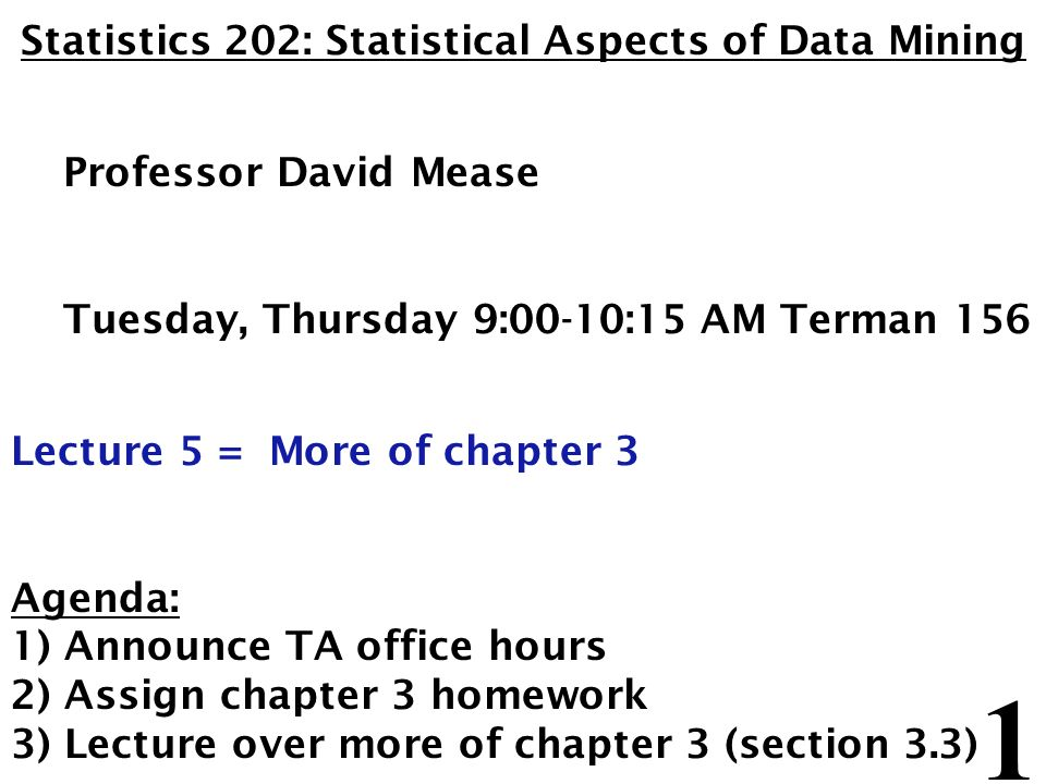 1 Statistics 202: Statistical Aspects of Data Mining Professor David Mease Tuesday, Thursday 9:00-10:15 AM Terman 156 Lecture 5 = More of chapter 3 Agenda: 1) Announce TA office hours 2) Assign chapter 3 homework 3) Lecture over more of chapter 3 (section 3.3)
