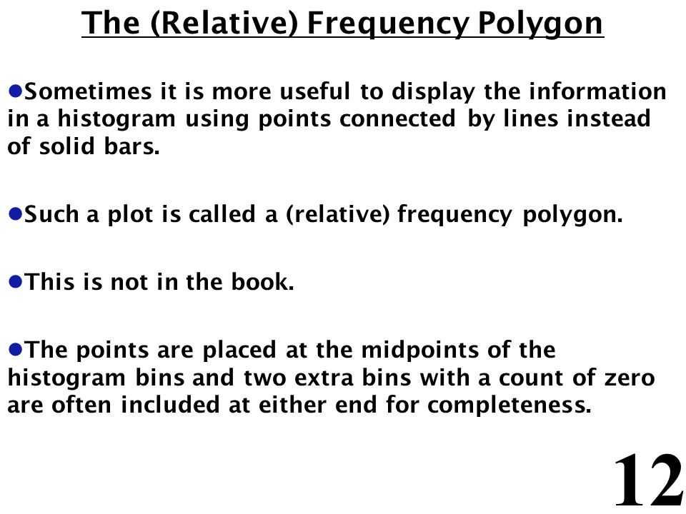 12 The (Relative) Frequency Polygon l Sometimes it is more useful to display the information in a histogram using points connected by lines instead of solid bars.