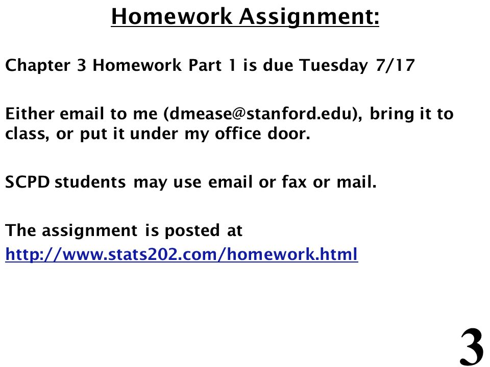 3 Homework Assignment: Chapter 3 Homework Part 1 is due Tuesday 7/17 Either email to me (dmease@stanford.edu), bring it to class, or put it under my office door.