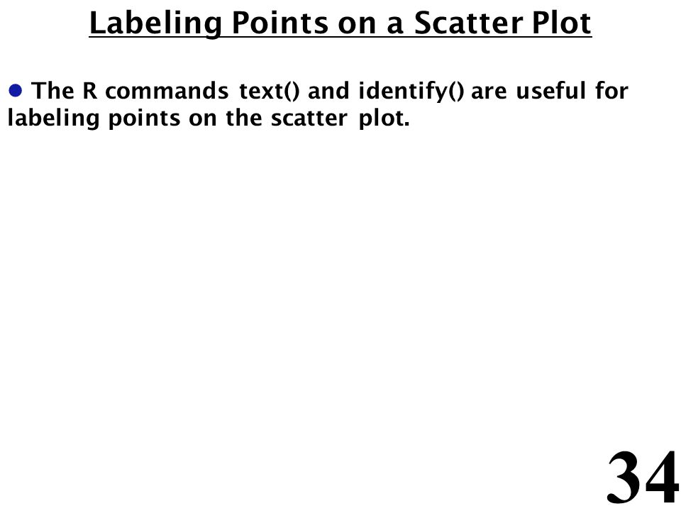 34 Labeling Points on a Scatter Plot l The R commands text() and identify() are useful for labeling points on the scatter plot.