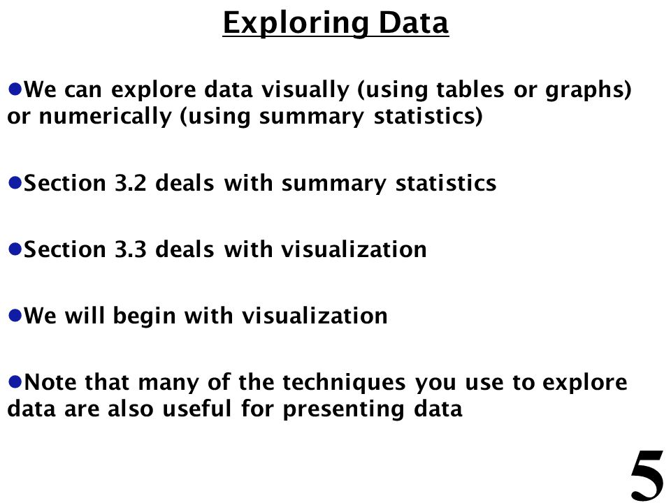 5 Exploring Data l We can explore data visually (using tables or graphs) or numerically (using summary statistics) l Section 3.2 deals with summary statistics l Section 3.3 deals with visualization l We will begin with visualization l Note that many of the techniques you use to explore data are also useful for presenting data