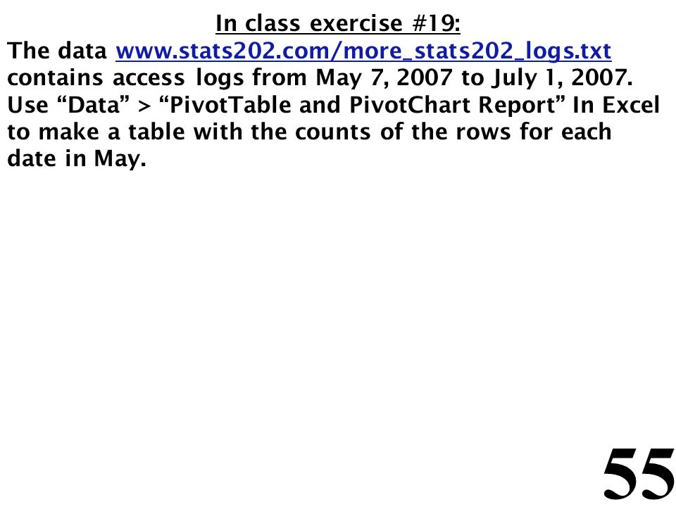 55 In class exercise #19: The data www.stats202.com/more_stats202_logs.txt contains access logs from May 7, 2007 to July 1, 2007.