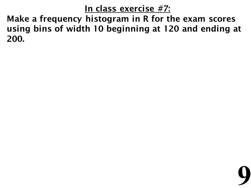 9 In class exercise #7: Make a frequency histogram in R for the exam scores using bins of width 10 beginning at 120 and ending at 200.