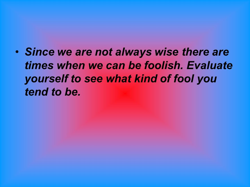 Since we are not always wise there are times when we can be foolish.