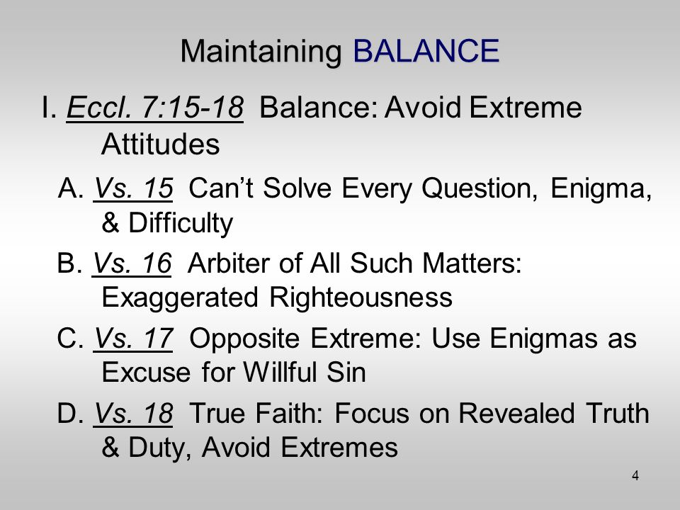 4 Maintaining BALANCE I. Eccl. 7:15-18 Balance: Avoid Extreme Attitudes A.