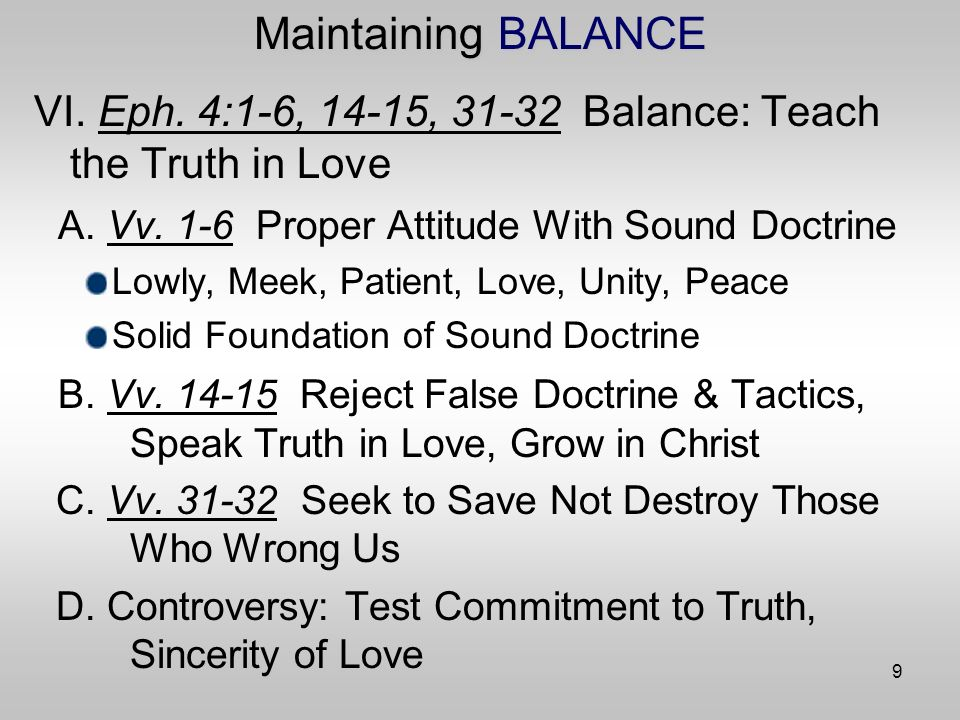 9 Maintaining BALANCE VI. Eph. 4:1-6, 14-15, Balance: Teach the Truth in Love A.
