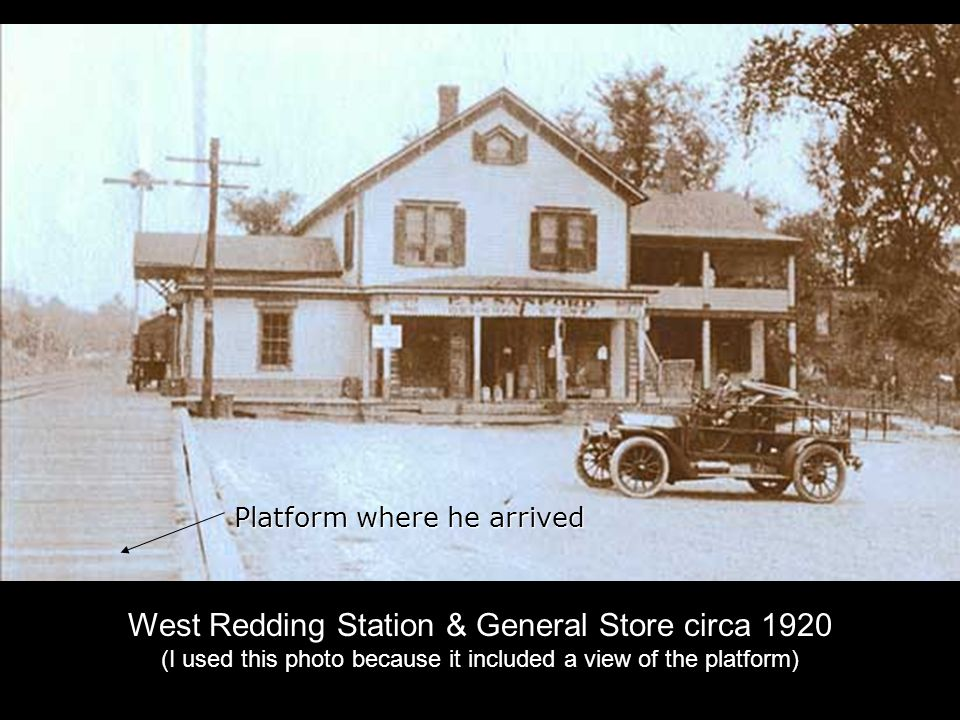 Platform where he arrived West Redding Station & General Store circa 1920 (I used this photo because it included a view of the platform)