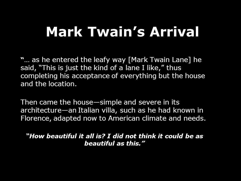 … as he entered the leafy way [Mark Twain Lane] he said, This is just the kind of a lane I like, thus completing his acceptance of everything but the house and the location.