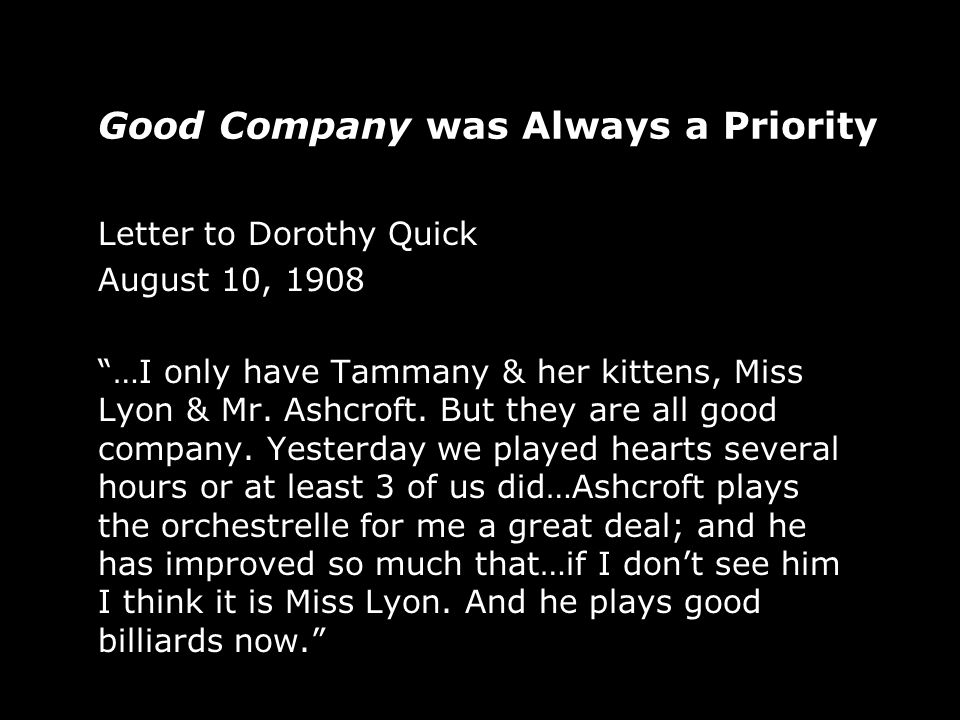 Good Company was Always a Priority Letter to Dorothy Quick August 10, 1908 …I only have Tammany & her kittens, Miss Lyon & Mr.
