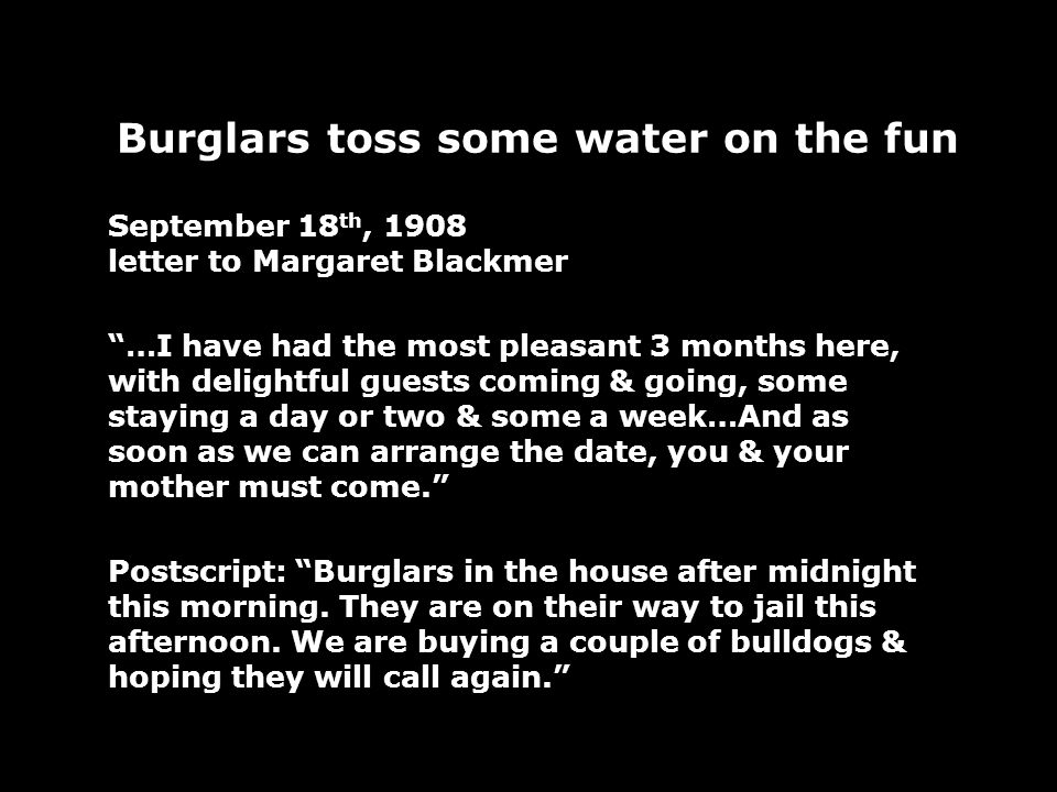 Burglars toss some water on the fun September 18 th, 1908 letter to Margaret Blackmer …I have had the most pleasant 3 months here, with delightful guests coming & going, some staying a day or two & some a week…And as soon as we can arrange the date, you & your mother must come.