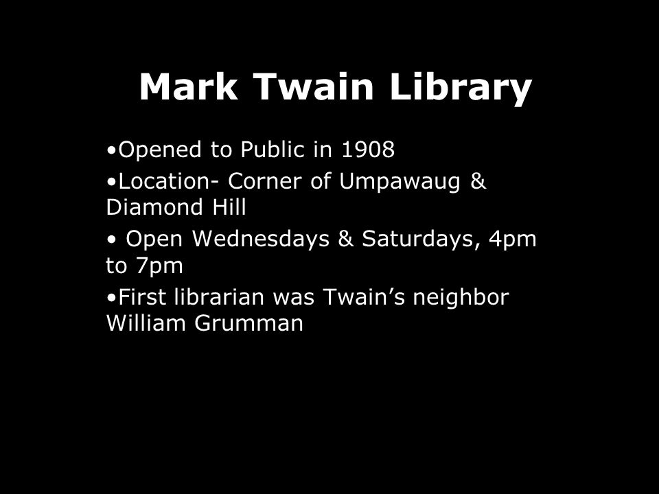 Mark Twain Library Opened to Public in 1908 Location- Corner of Umpawaug & Diamond Hill Open Wednesdays & Saturdays, 4pm to 7pm First librarian was Twains neighbor William Grumman