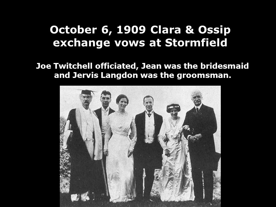 October 6, 1909 Clara & Ossip exchange vows at Stormfield Joe Twitchell officiated, Jean was the bridesmaid and Jervis Langdon was the groomsman.
