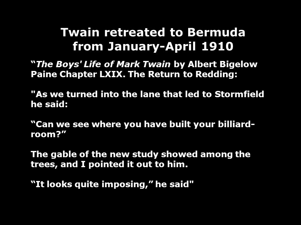 Twain retreated to Bermuda from January-April 1910 The Boys Life of Mark Twain by Albert Bigelow Paine Chapter LXIX.