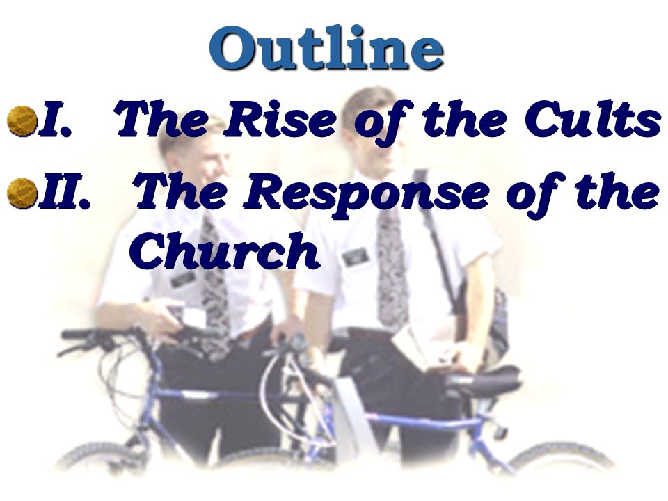 Outline I. The Rise of the Cults II. The Response of the Church I.