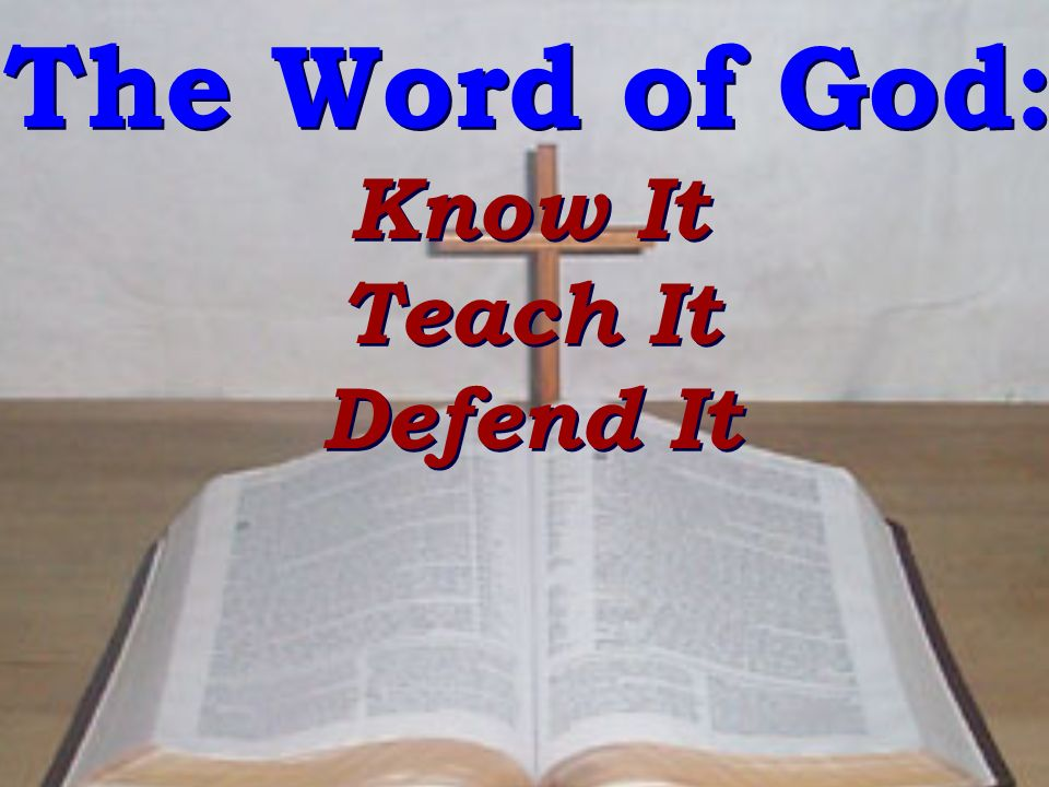 The Word of God: Know It Teach It Defend It The Word of God: Know It Teach It Defend It