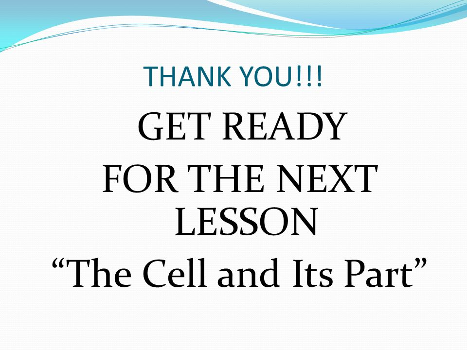 THANK YOU!!! GET READY FOR THE NEXT LESSON The Cell and Its Part
